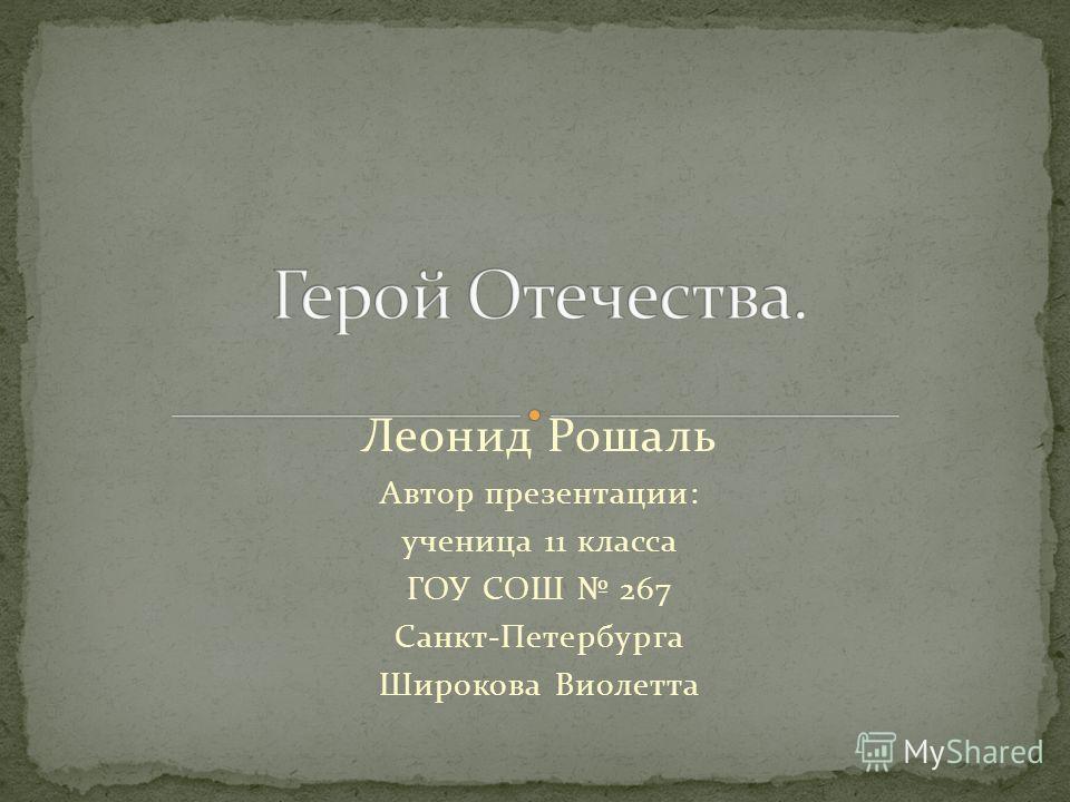 Леонид Рошаль Автор презентации: ученица 11 класса ГОУ СОШ 267 Санкт-Петербурга Широкова Виолетта