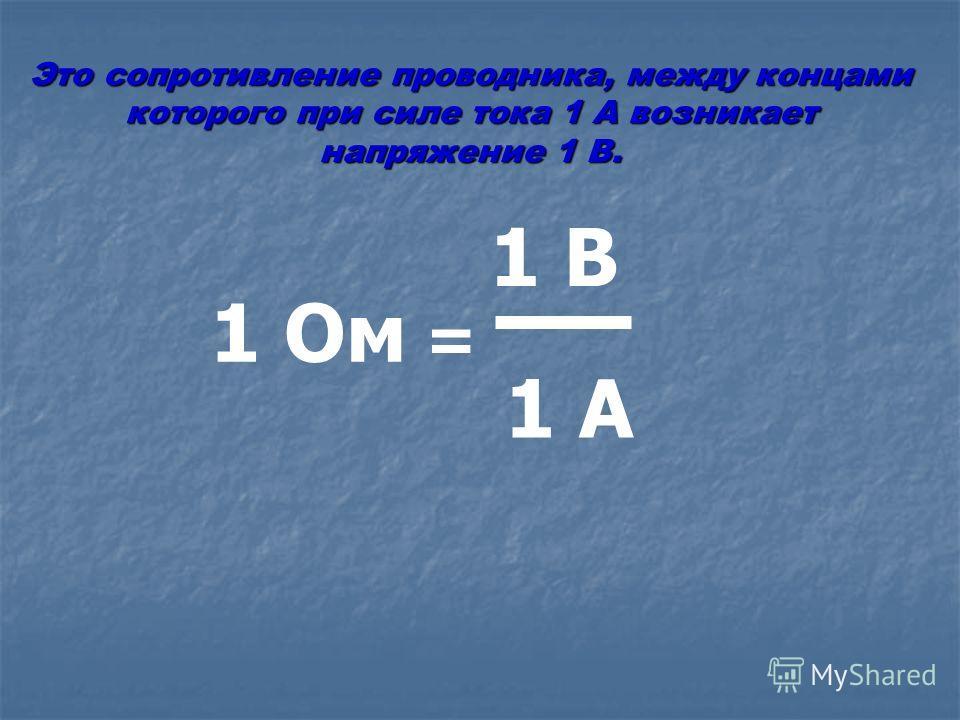 1 Ом = 1 В 1 А Это сопротивление проводника, между концами которого при силе тока 1 А возникает напряжение 1 В.