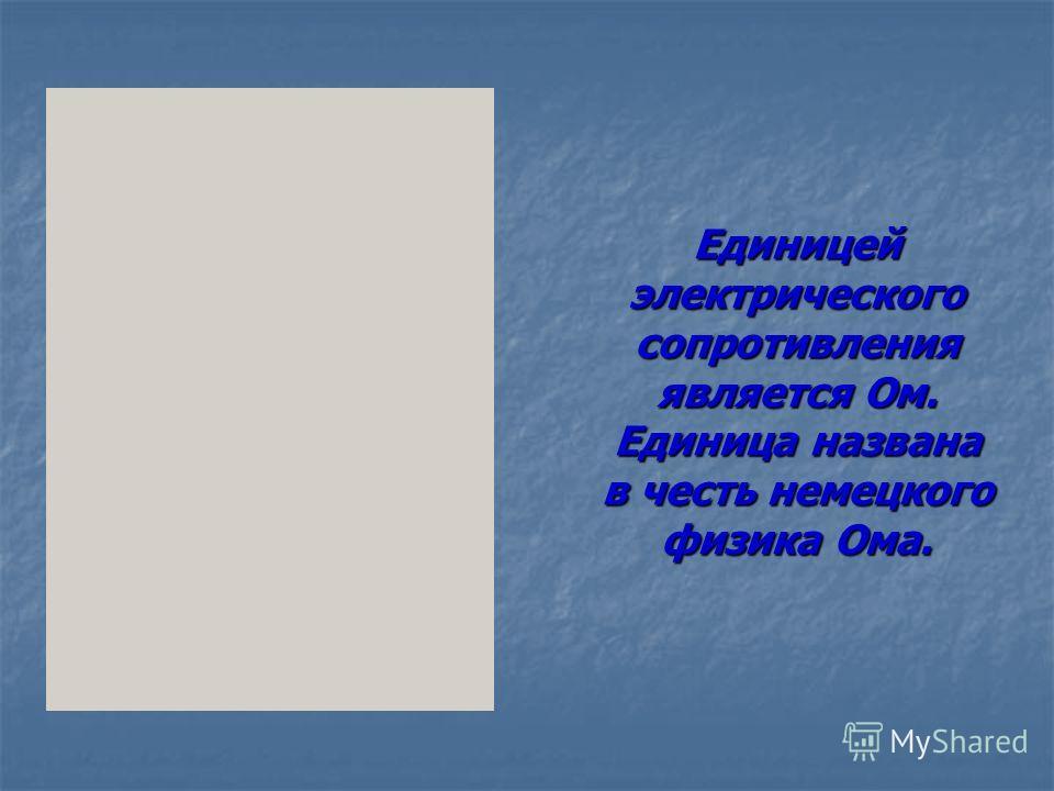 Единицей электрического сопротивления является Ом. Единица названа в честь немецкого физика Ома.
