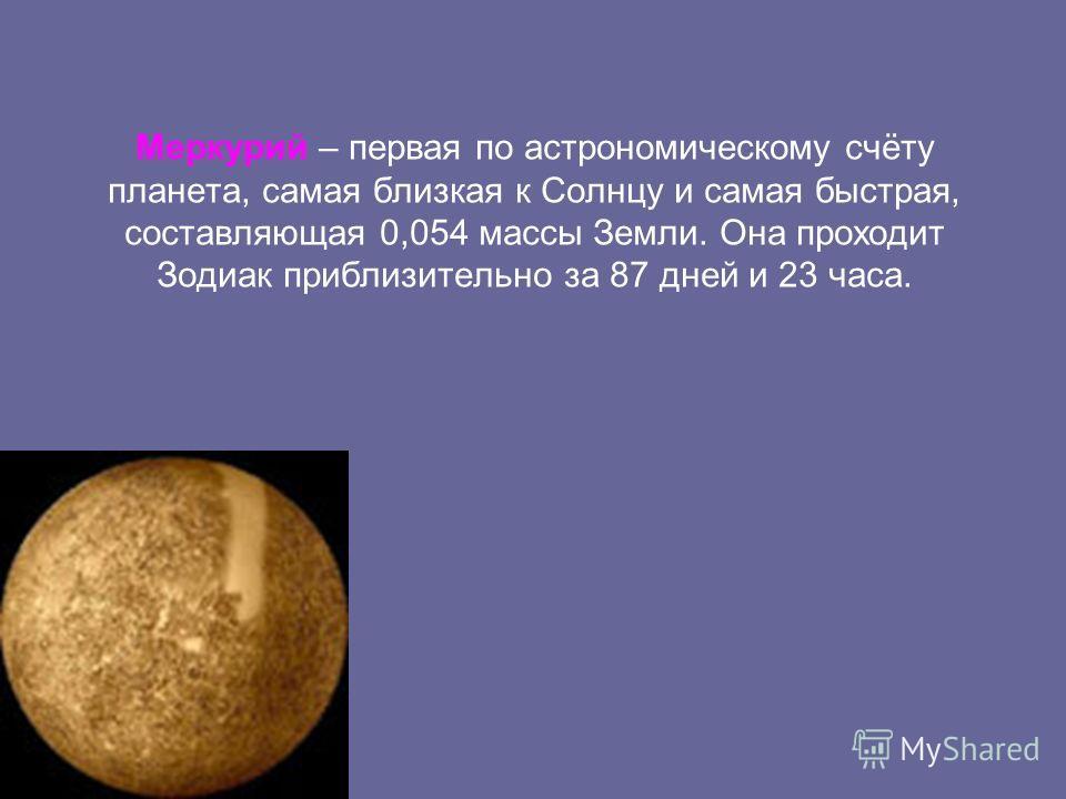 Меркурий – первая по астрономическому счёту планета, самая близкая к Солнцу и самая быстрая, составляющая 0,054 массы Земли. Она проходит Зодиак приблизительно за 87 дней и 23 часа.