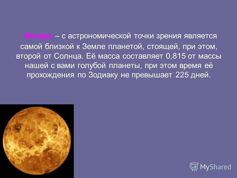 Венера – с астрономической точки зрения является самой близкой к Земле планетой, стоящей, при этом, второй от Солнца. Её масса составляет 0,815 от массы нашей с вами голубой планеты, при этом время её прохождения по Зодиаку не превышает 225 дней.