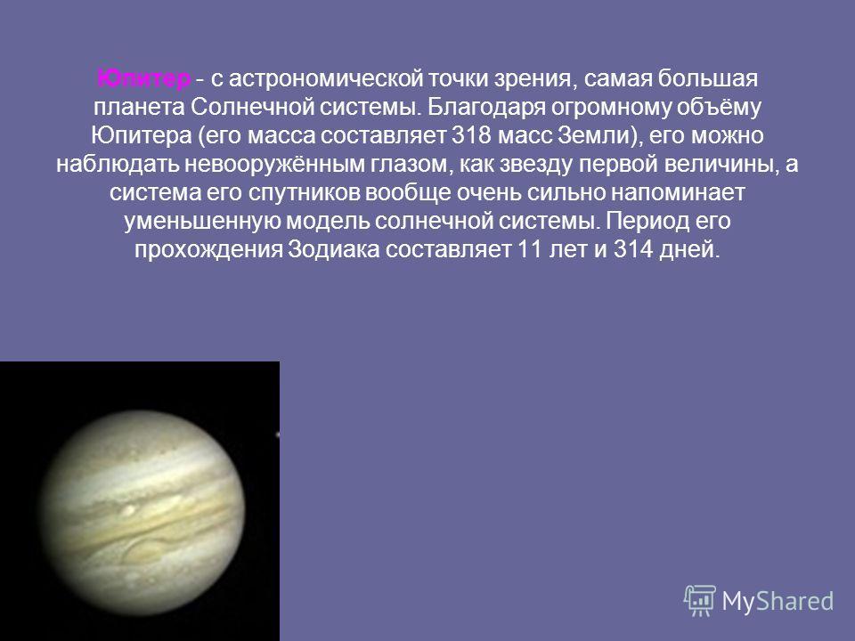 Юпитер - с астрономической точки зрения, самая большая планета Солнечной системы. Благодаря огромному объёму Юпитера (его масса составляет 318 масс Земли), его можно наблюдать невооружённым глазом, как звезду первой величины, а система его спутников
