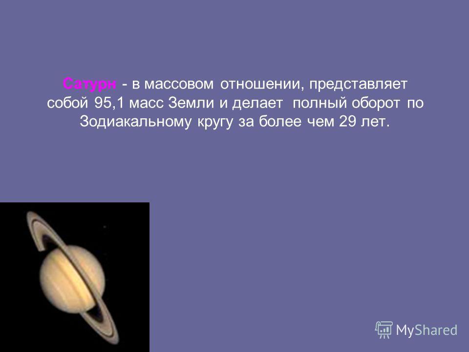 Сатурн - в массовом отношении, представляет собой 95,1 масс Земли и делает полный оборот по Зодиакальному кругу за более чем 29 лет.