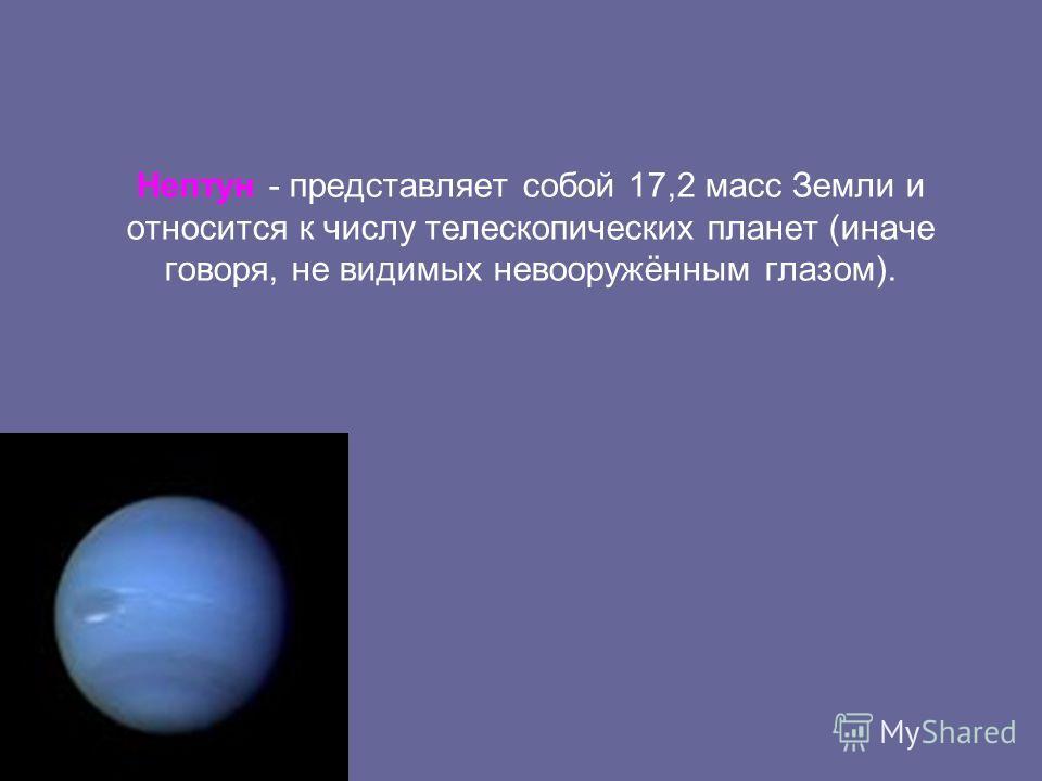 Нептун - представляет собой 17,2 масс Земли и относится к числу телескопических планет (иначе говоря, не видимых невооружённым глазом).