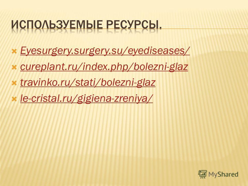 Eyesurgery.surgery.su/eyediseases/ cureplant.ru/index.php/bolezni-glaz travinko.ru/stati/bolezni-glaz le-cristal.ru/gigiena-zreniya/