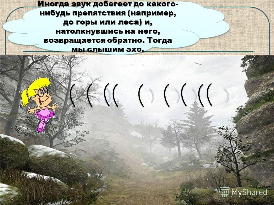 Иногда звук добегает до какого- нибудь препятствия (например, до горы или леса) и, натолкнувшись на него, возвращается обратно. Тогда мы слышим эхо.