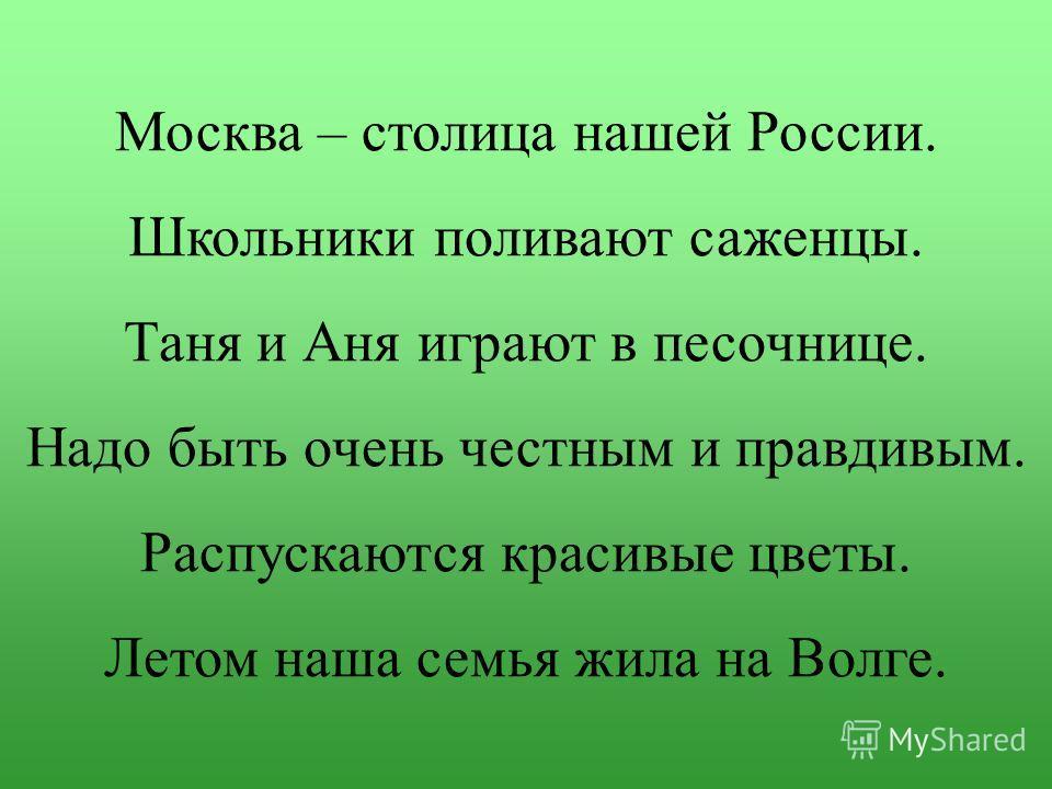 Москва – столица нашей России. Школьники поливают саженцы. Таня и Аня играют в песочнице. Надо быть очень честным и правдивым. Распускаются красивые цветы. Летом наша семья жила на Волге.