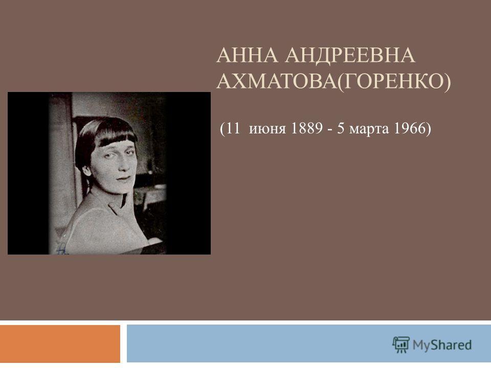 АННА АНДРЕЕВНА АХМАТОВА(ГОРЕНКО) (11 июня 1889 - 5 марта 1966)