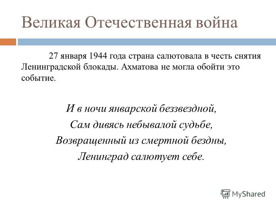 Великая Отечественная война 27 января 1944 года страна салютовала в честь снятия Ленинградской блокады. Ахматова не могла обойти это событие. И в ночи январской беззвездной, Сам дивясь небывалой судьбе, Возвращенный из смертной бездны, Ленинград салю