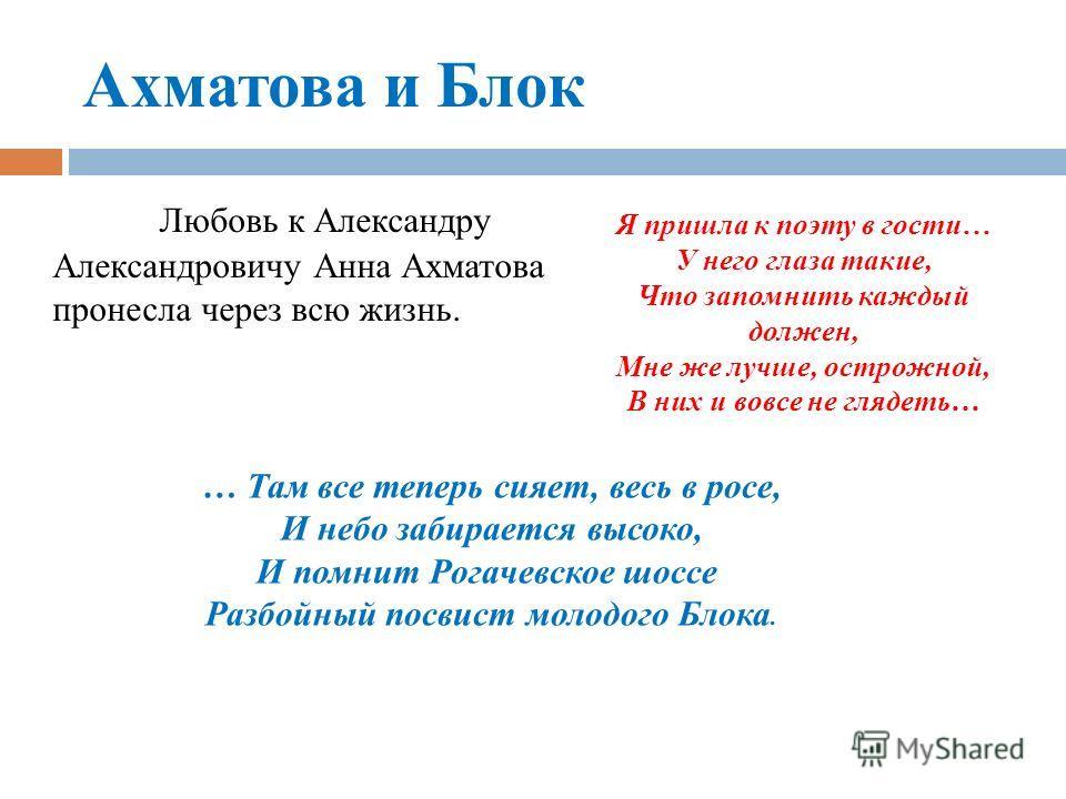 Ахматова и Блок Любовь к Александру Александровичу Анна Ахматова пронесла через всю жизнь. Я пришла к поэту в гости… У него глаза такие, Что запомнить каждый должен, Мне же лучше, острожной, В них и вовсе не глядеть… … Там все теперь сияет, весь в ро