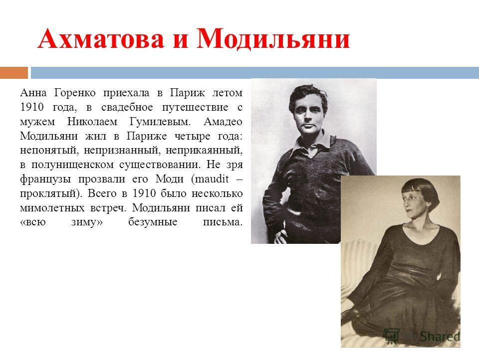 Ахматова и Модильяни Анна Горенко приехала в Париж летом 1910 года, в свадебное путешествие с мужем Николаем Гумилевым. Амадео Модильяни жил в Париже четыре года: непонятый, непризнанный, неприкаянный, в полунищенском существовании. Не зря французы п