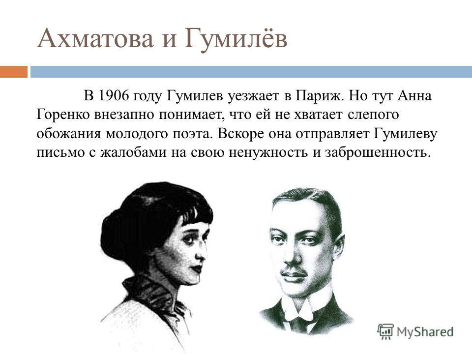 Ахматова и Гумилёв В 1906 году Гумилев уезжает в Париж. Но тут Анна Горенко внезапно понимает, что ей не хватает слепого обожания молодого поэта. Вскоре она отправляет Гумилеву письмо с жалобами на свою ненужность и заброшенность.