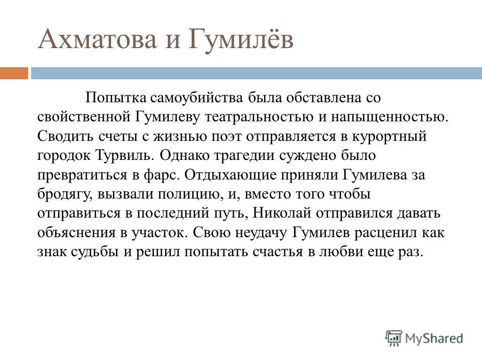 Ахматова и Гумилёв Попытка самоубийства была обставлена со свойственной Гумилеву театральностью и напыщенностью. Сводить счеты с жизнью поэт отправляется в курортный городок Турвиль. Однако трагедии суждено было превратиться в фарс. Отдыхающие принял