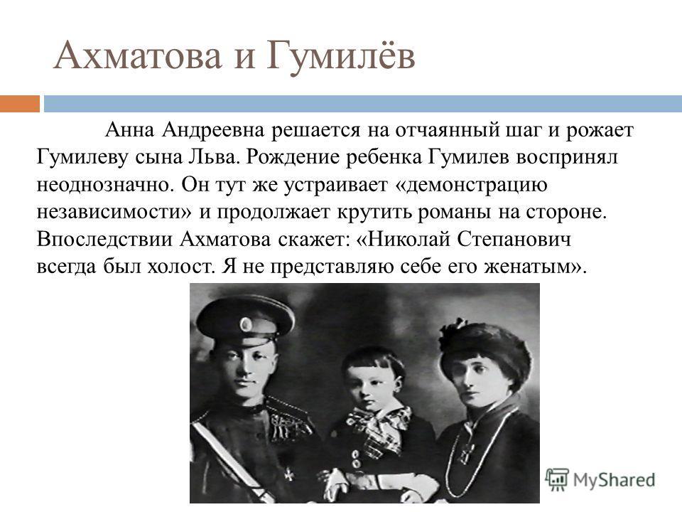 Ахматова и Гумилёв Анна Андреевна решается на отчаянный шаг и рожает Гумилеву сына Льва. Рождение ребенка Гумилев воспринял неоднозначно. Он тут же устраивает «демонстрацию независимости» и продолжает крутить романы на стороне. Впоследствии Ахматова