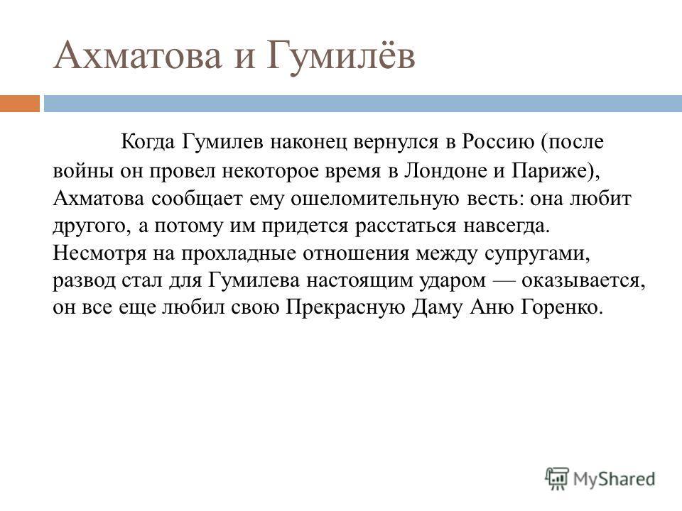 Ахматова и Гумилёв Когда Гумилев наконец вернулся в Россию (после войны он провел некоторое время в Лондоне и Париже), Ахматова сообщает ему ошеломительную весть: она любит другого, а потому им придется расстаться навсегда. Несмотря на прохладные отн