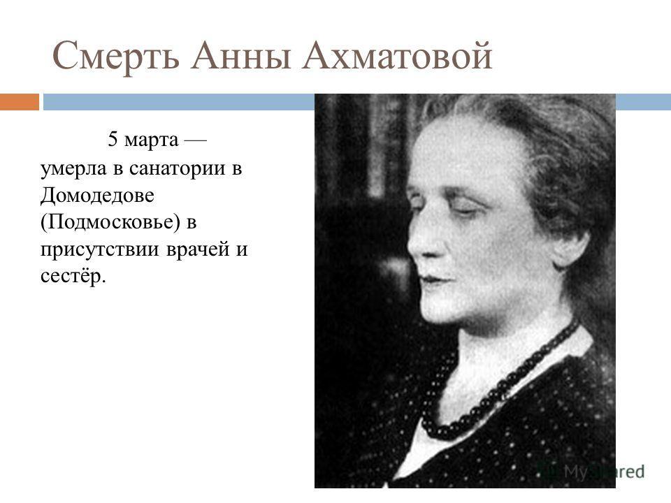 Смерть Анны Ахматовой 5 марта умерла в санатории в Домодедове (Подмосковье) в присутствии врачей и сестёр.