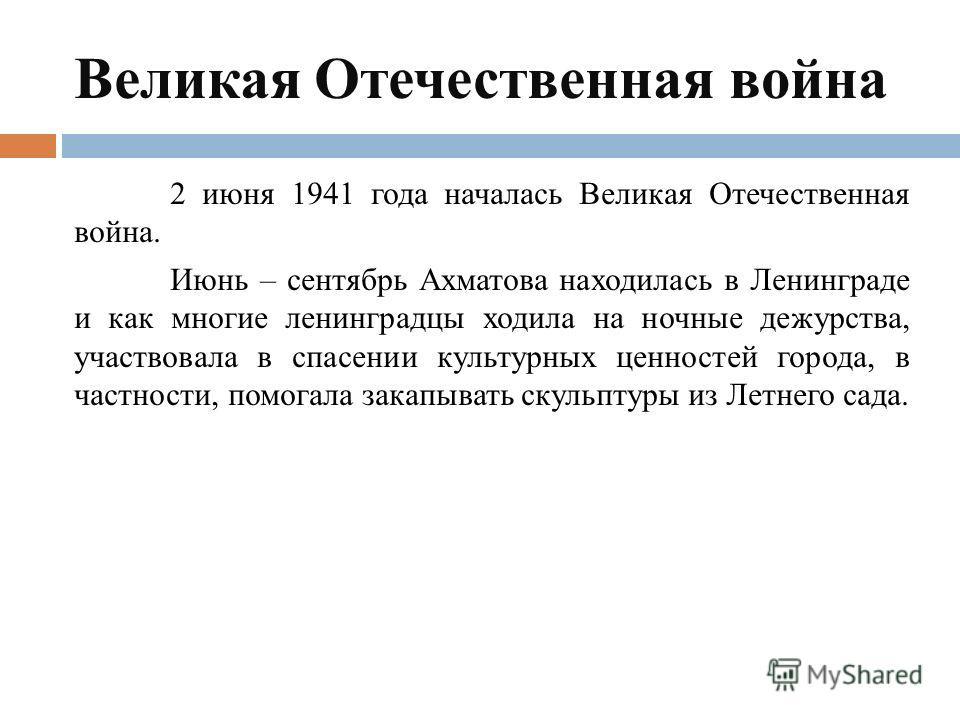 Великая Отечественная война 2 июня 1941 года началась Великая Отечественная война. Июнь – сентябрь Ахматова находилась в Ленинграде и как многие ленинградцы ходила на ночные дежурства, участвовала в спасении культурных ценностей города, в частности,