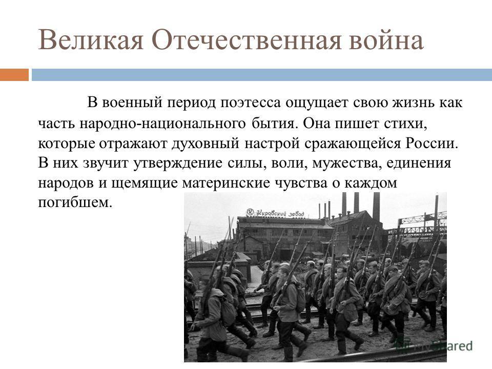 Великая Отечественная война В военный период поэтесса ощущает свою жизнь как часть народно-национального бытия. Она пишет стихи, которые отражают духовный настрой сражающейся России. В них звучит утверждение силы, воли, мужества, единения народов и щ