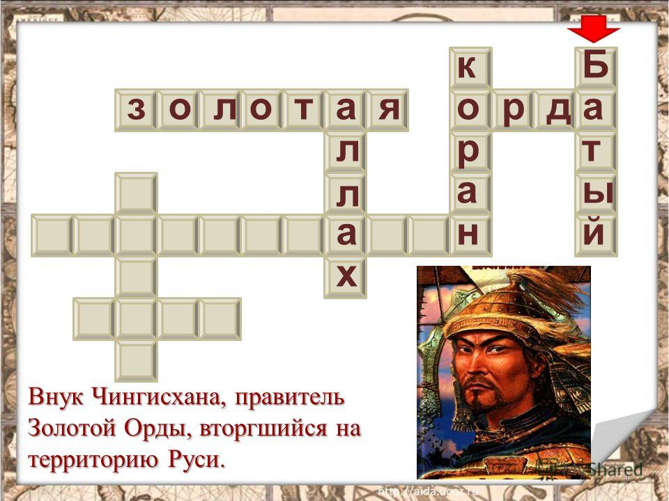 4 з о л о т а яо р д а Внук Чингисхана, правитель Золотой Орды, вторгшийся на территорию Руси. л л а х к р а н Б т й ы