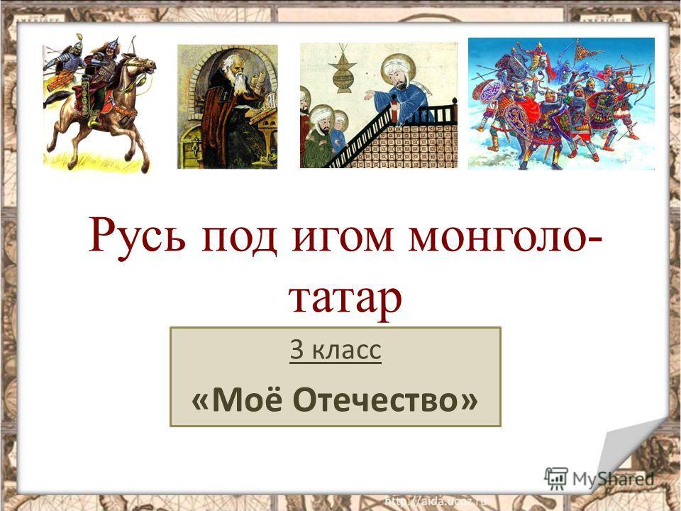 Русь под игом монголо- татар 3 класс «Моё Отечество»