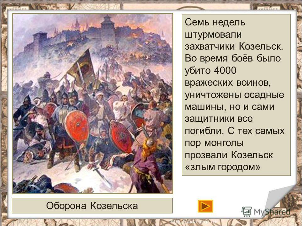 11 Оборона Козельска Семь недель штурмовали захватчики Козельск. Во время боёв было убито 4000 вражеских воинов, уничтожены осадные машины, но и сами защитники все погибли. С тех самых пор монголы прозвали Козельск «злым городом»