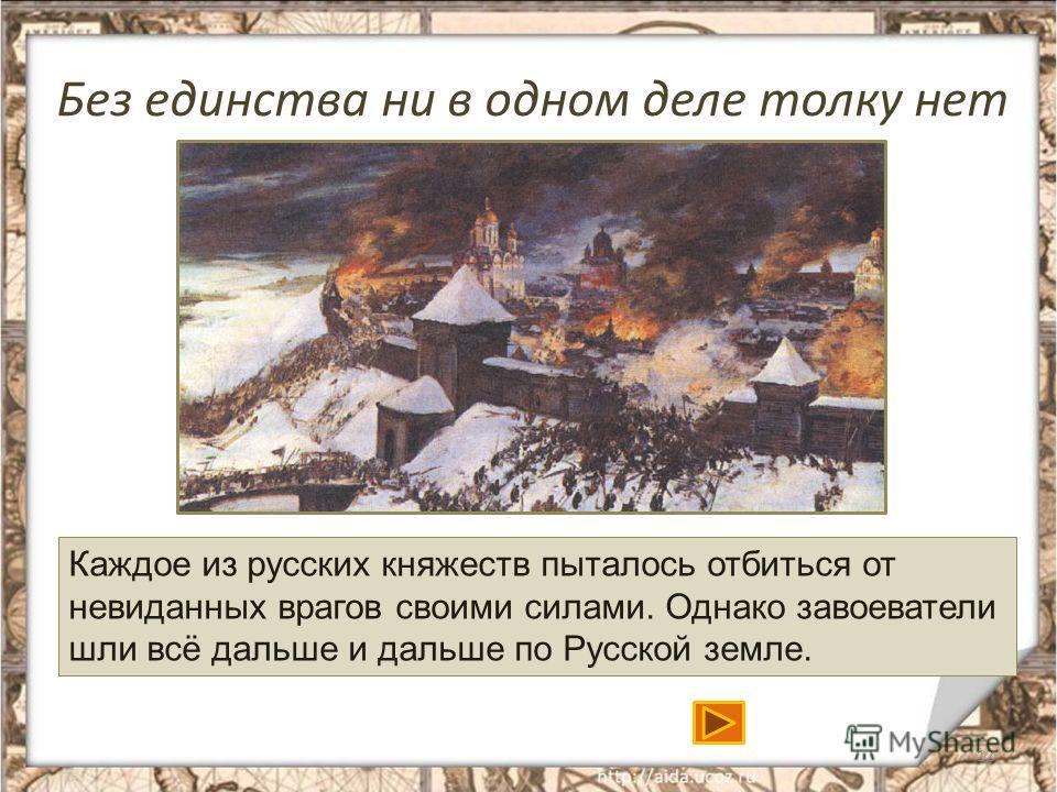 Без единства ни в одном деле толку нет 12 Каждое из русских княжеств пыталось отбиться от невиданных врагов своими силами. Однако завоеватели шли всё дальше и дальше по Русской земле.
