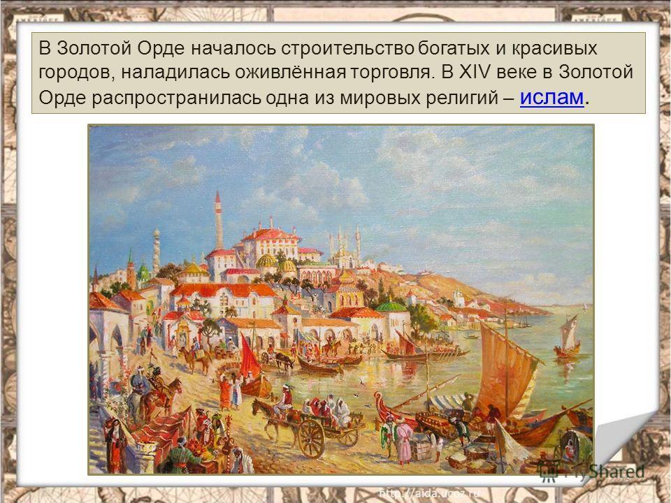 15 В Золотой Орде началось строительство богатых и красивых городов, наладилась оживлённая торговля. В XIV веке в Золотой Орде распространилась одна из мировых религий – ислам. ислам