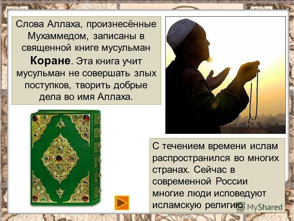 17 Слова Аллаха, произнесённые Мухаммедом, записаны в священной книге мусульман Коране. Эта книга учит мусульман не совершать злых поступков, творить добрые дела во имя Аллаха. С течением времени ислам распространился во многих странах. Сейчас в совр