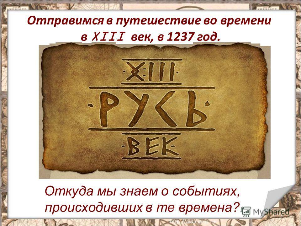 Отправимся в путешествие во времени в XIII век, в 1237 год. 2 Откуда мы знаем о событиях, происходивших в те времена?