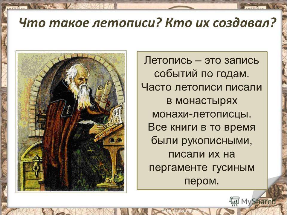 Что такое летописи? Кто их создавал? 3 Летопись – это запись событий по годам. Часто летописи писали в монастырях монахи-летописцы. Все книги в то время были рукописными, писали их на пергаменте гусиным пером.