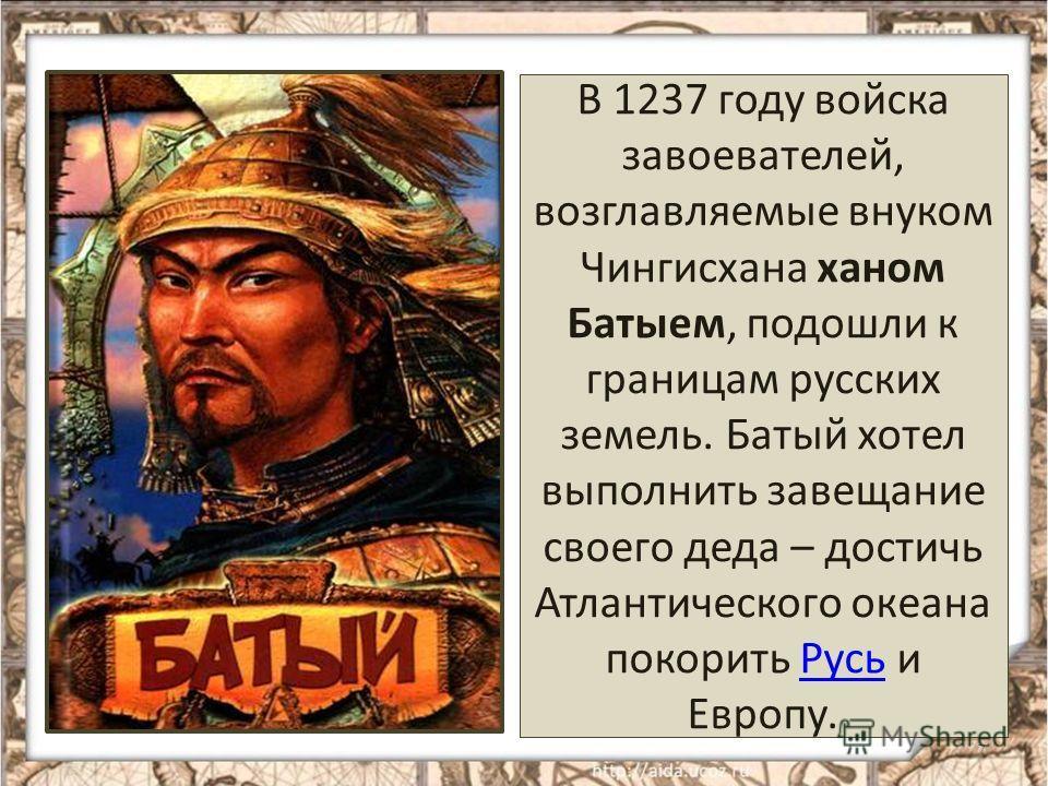 В 1237 году войска завоевателей, возглавляемые внуком Чингисхана ханом Батыем, подошли к границам русских земель. Батый хотел выполнить завещание своего деда – достичь Атлантического океана покорить Русь и Европу.Русь 7