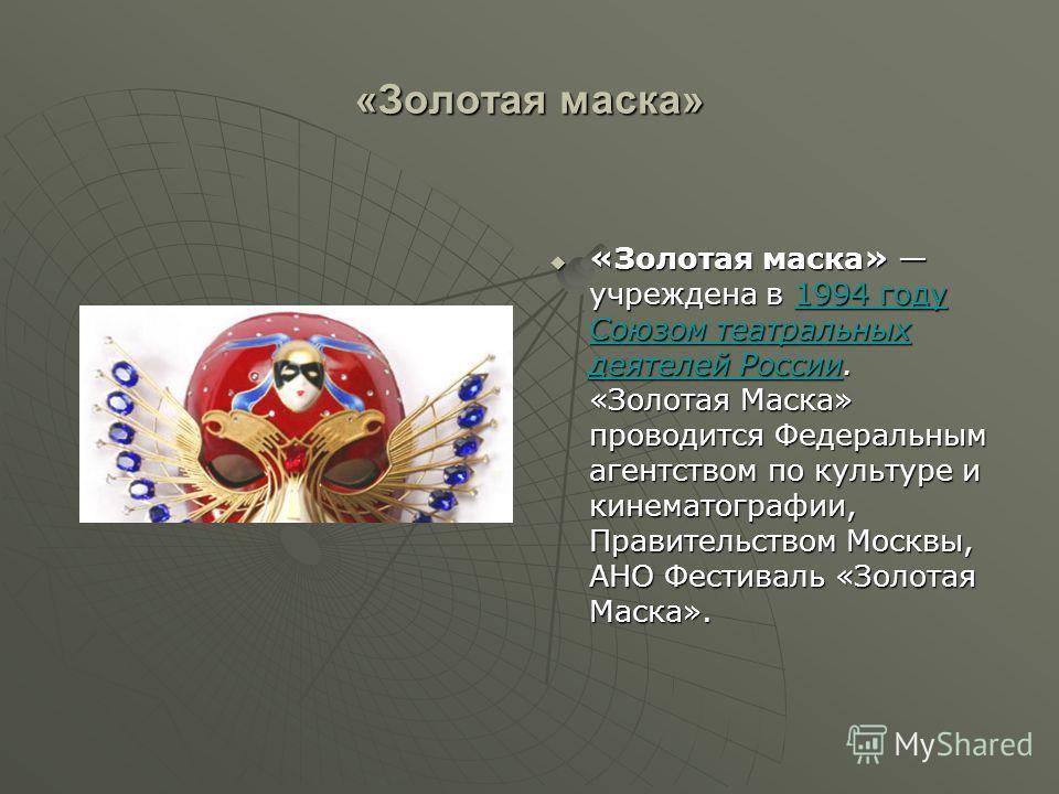 «Золотая маска» «Золотая маска» учреждена в 1994 году Союзом театральных деятелей России. «Золотая Маска» проводится Федеральным агентством по культуре и кинематографии, Правительством Москвы, АНО Фестиваль «Золотая Маска». «Золотая маска» учреждена