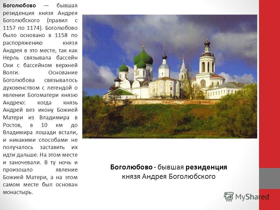 Боголюбово бывшая резиденция князя Андрея Боголюбского (правил с 1157 по 1174). Боголюбово было основано в 1158 по распоряжению князя Андрея в это месте, так как Нерль связывала бассейн Оки с бассейном верхней Волги. Основание Боголюбова связывалось
