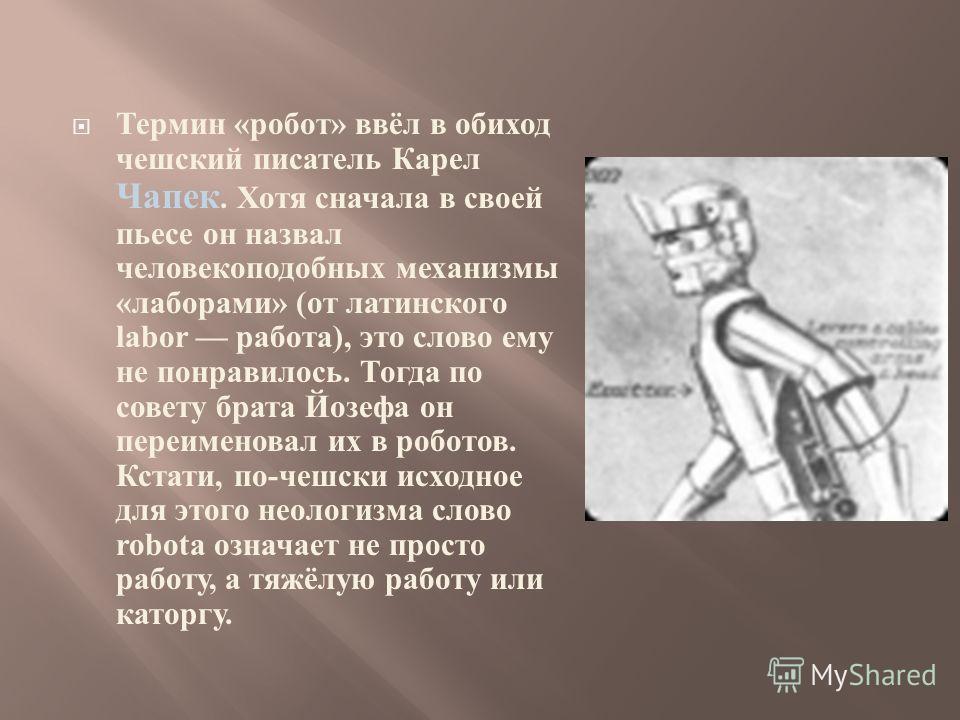 Термин « робот » ввёл в обиход чешский писатель Карел Чапек. Хотя сначала в своей пьесе он назвал человекоподобных механизмы « лаборами » ( от латинского labor работа ), это слово ему не понравилось. Тогда по совету брата Йозефа он переименовал их в