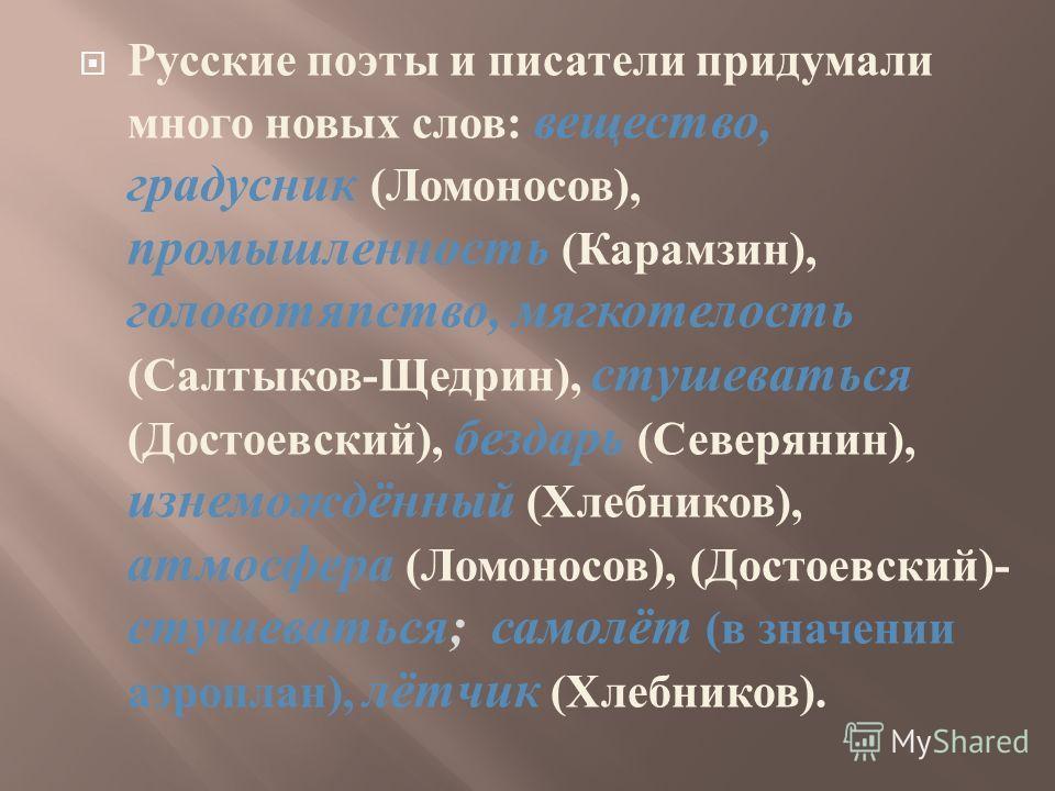 Русские поэты и писатели придумали много новых слов : вещество, градусник ( Ломоносов ), промышленность ( Карамзин ), головотяпство, мягкотелость ( Салтыков - Щедрин ), стушеваться ( Достоевский ), бездарь ( Северянин ), изнемождённый ( Хлебников ),