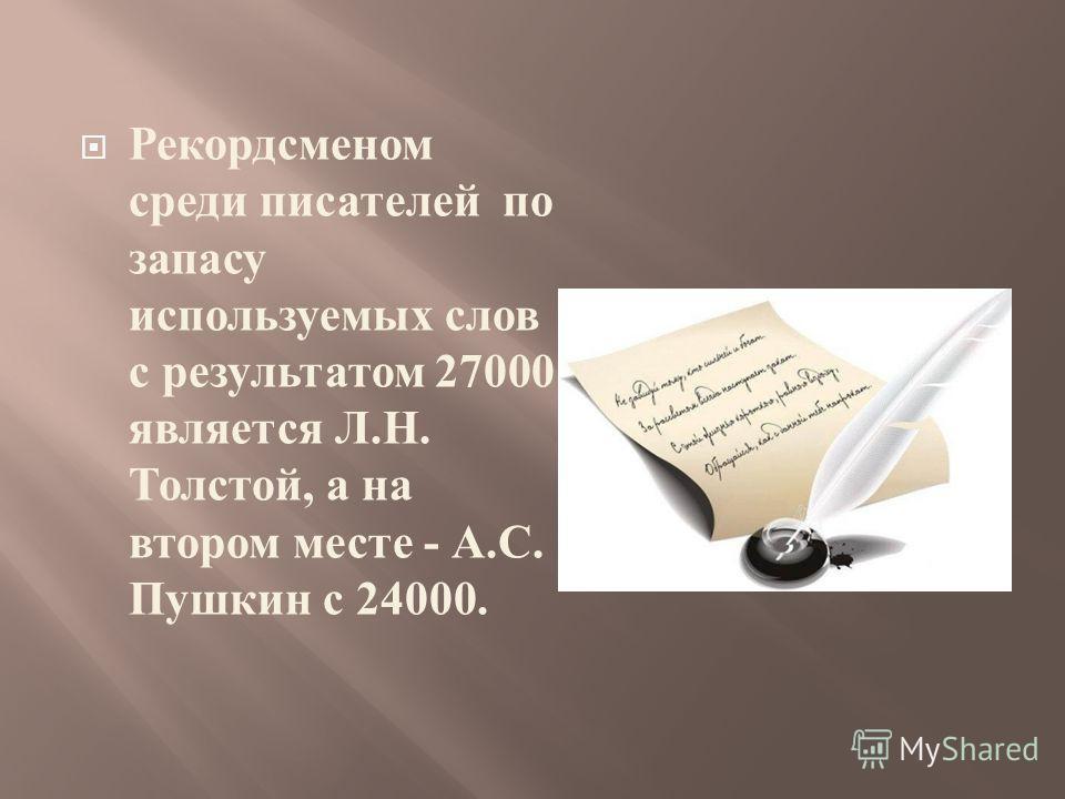 Рекордсменом среди писателей по запасу используемых слов с результатом 27000 является Л. Н. Толстой, а на втором месте - А. С. Пушкин с 24000.