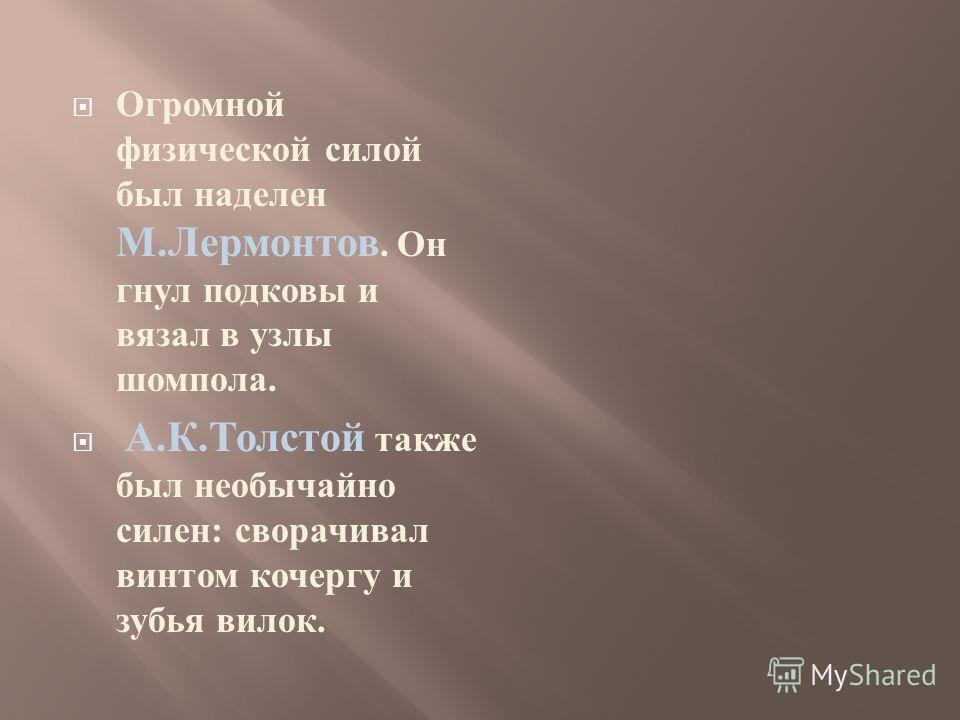 Огромной физической силой был наделен М. Лермонтов. Он гнул подковы и вязал в узлы шомпола. А. К. Толстой также был необычайно силен : сворачивал винтом кочергу и зубья вилок.