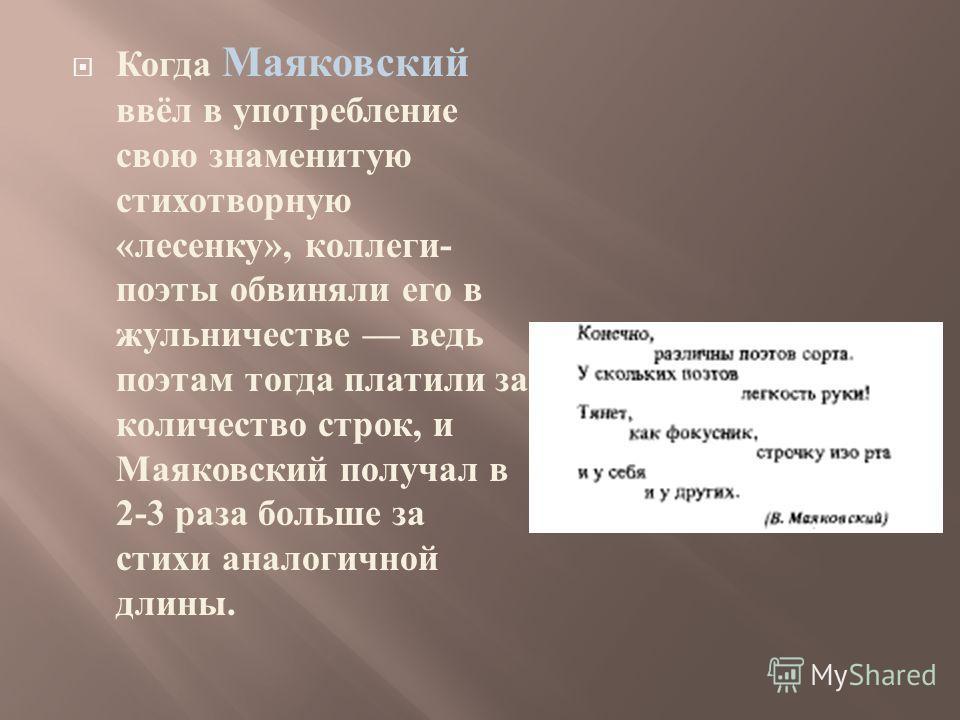 Когда Маяковский ввёл в употребление свою знаменитую стихотворную « лесенку », коллеги - поэты обвиняли его в жульничестве ведь поэтам тогда платили за количество строк, и Маяковский получал в 2-3 раза больше за стихи аналогичной длины.