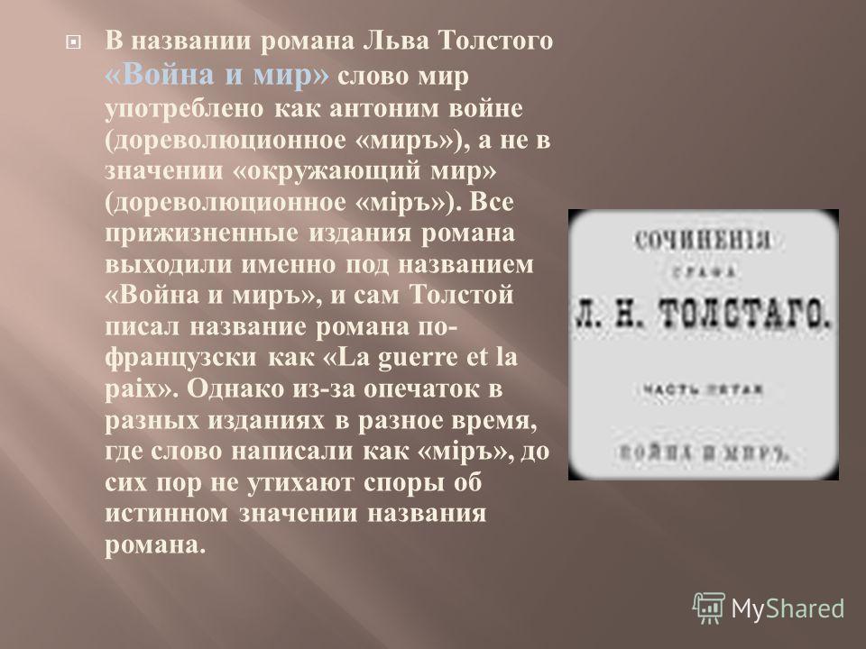 В названии романа Льва Толстого « Война и мир » слово мир употреблено как антоним войне ( дореволюционное « миръ »), а не в значении « окружающий мир » ( дореволюционное « м i ръ »). Все прижизненные издания романа выходили именно под названием « Вой
