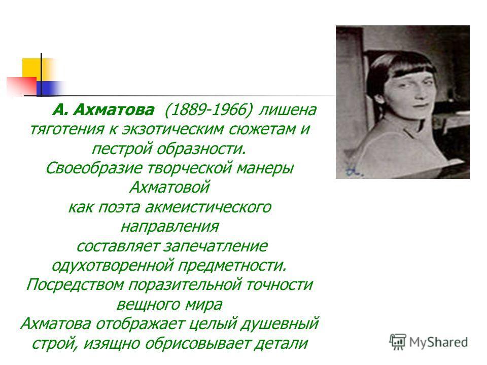 А. Ахматова (1889-1966) лишена тяготения к экзотическим сюжетам и пестрой образности. Своеобразие творческой манеры Ахматовой как поэта акмеистического направления составляет запечатление одухотворенной предметности. Посредством поразительной точност