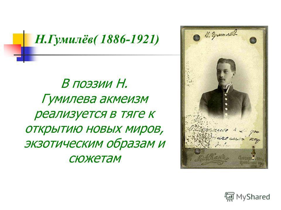 Н.Гумилёв( 1886-1921) В поэзии Н. Гумилева акмеизм реализуется в тяге к открытию новых миров, экзотическим образам и сюжетам
