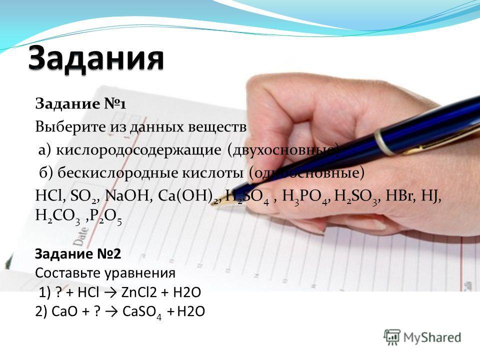 Задание 1 Выберите из данных веществ а) кислородосодержащие (двухосновные) б) бескислородные кислоты (одноосновные) HCl, SO 2, NaOH, Ca(OH) 2, H 2 SO 4, H 3 PO 4, H 2 SO 3, HBr, HJ, H 2 CO 3,P 2 O 5 Задание 2 Составьте уравнения 1) ? + HCl ZnCl2 + H2