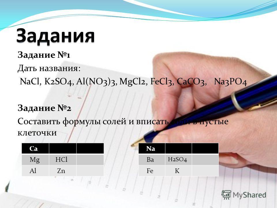 Задание 1 Дать названия: NaCl, K2SO4, Al(NO3)3, MgCl2, FeCl3, CaCO3, Na3PO4 Задание 2 Составить формулы солей и вписать соли в пустые клеточки Ca Mg HCl Al Zn Na Ba H2SO4 Fe K