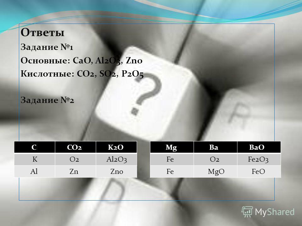 Ответы Задание 1 Основные: CaO, Al2O3, Zno Кислотные: CO2, SO2, P2O5 Задание 2 С CO2 K2O K O2 Al2O3 Al Zn Zno Mg Ba BaO Fe O2 Fe2O3 Fe MgO FeO