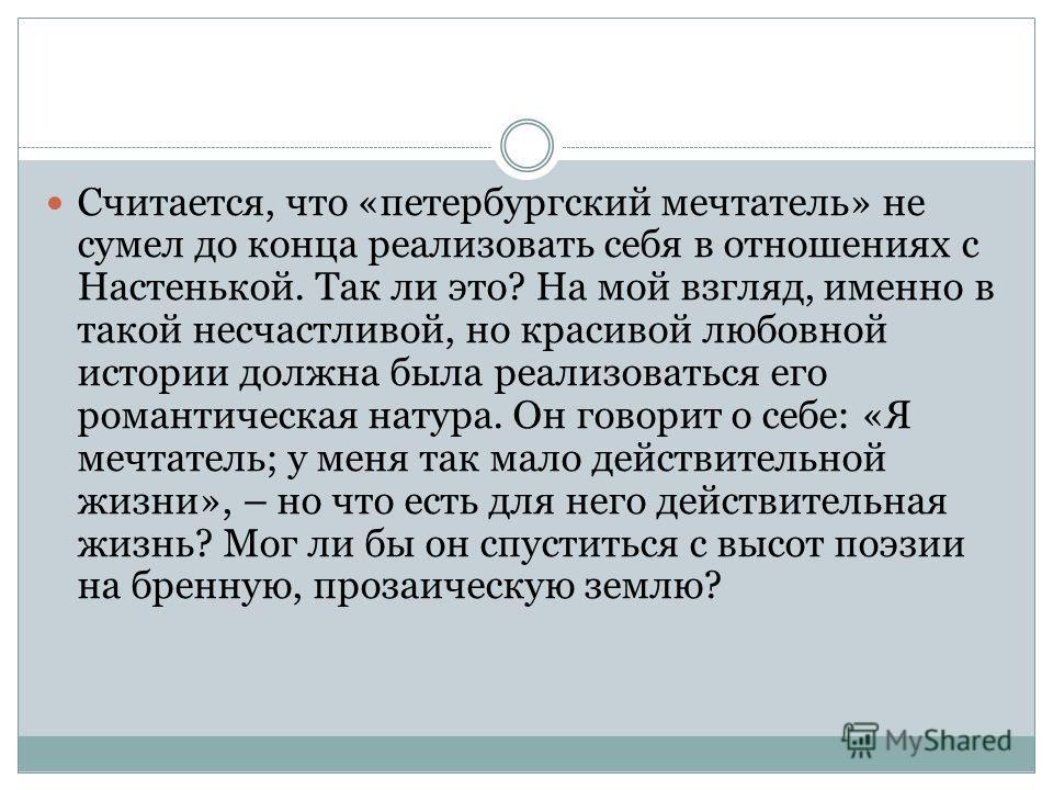 Считается, что «петербургский мечтатель» не сумел до конца реализовать себя в отношениях с Настенькой. Так ли это? На мой взгляд, именно в такой несчастливой, но красивой любовной истории должна была реализоваться его романтическая натура. Он говорит