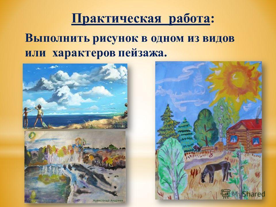 Практическая работа: Выполнить рисунок в одном из видов или характеров пейзажа.