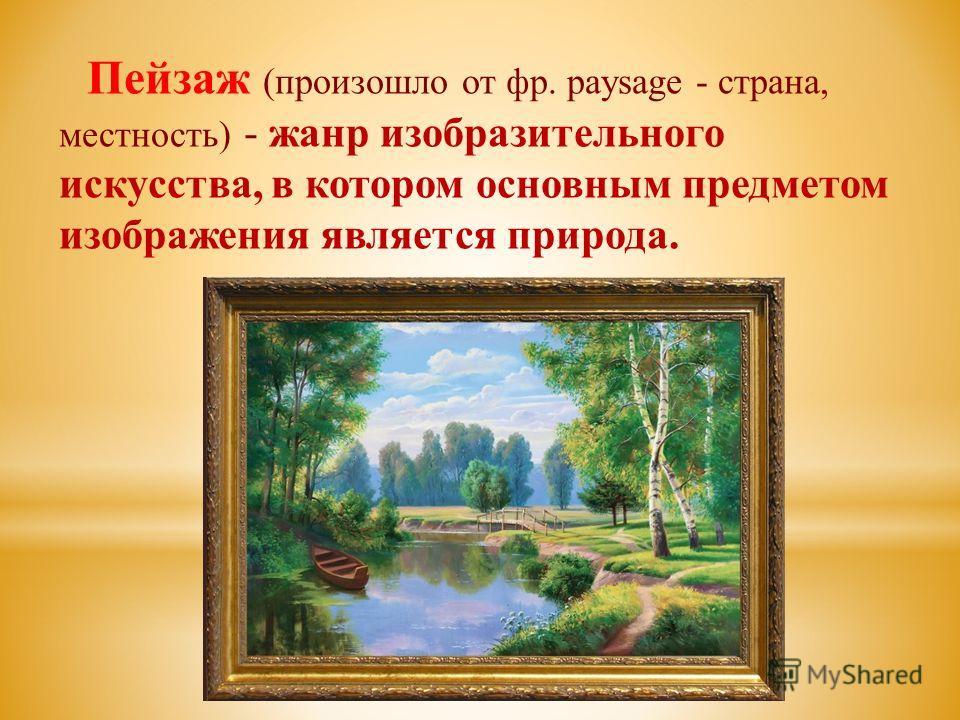 Пейзаж (произошло от фр. paysage - страна, местность) - жанр изобразительного искусства, в котором основным предметом изображения является природа.