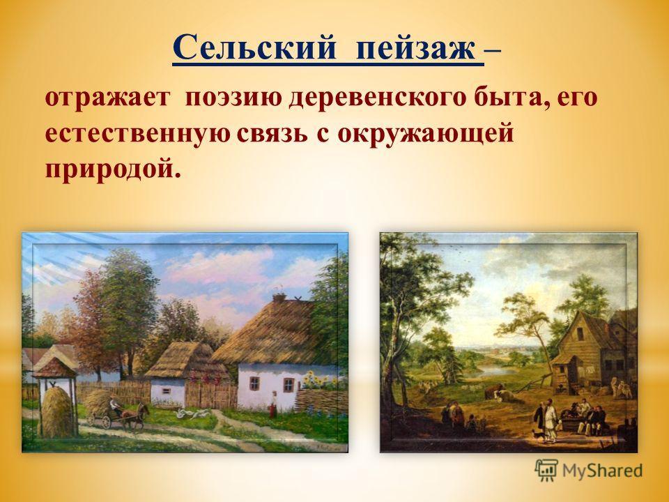 Сельский пейзаж – отражает поэзию деревенского быта, его естественную связь с окружающей природой.