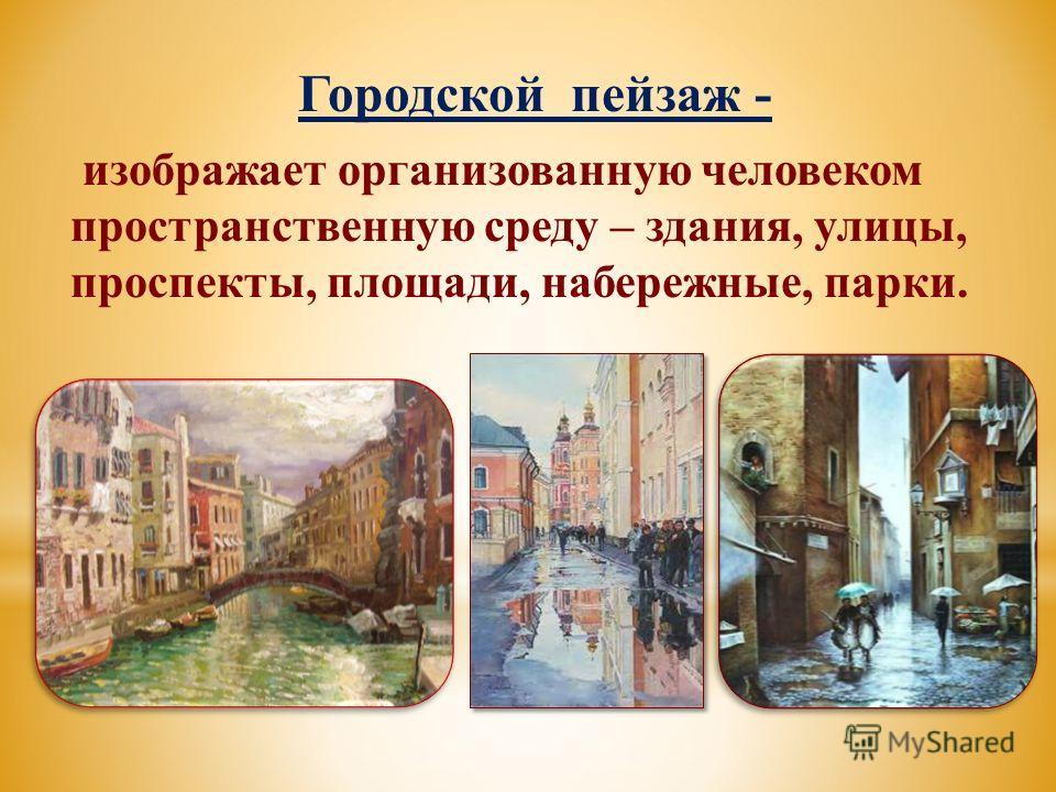 Городской пейзаж - изображает организованную человеком пространственную среду – здания, улицы, проспекты, площади, набережные, парки.
