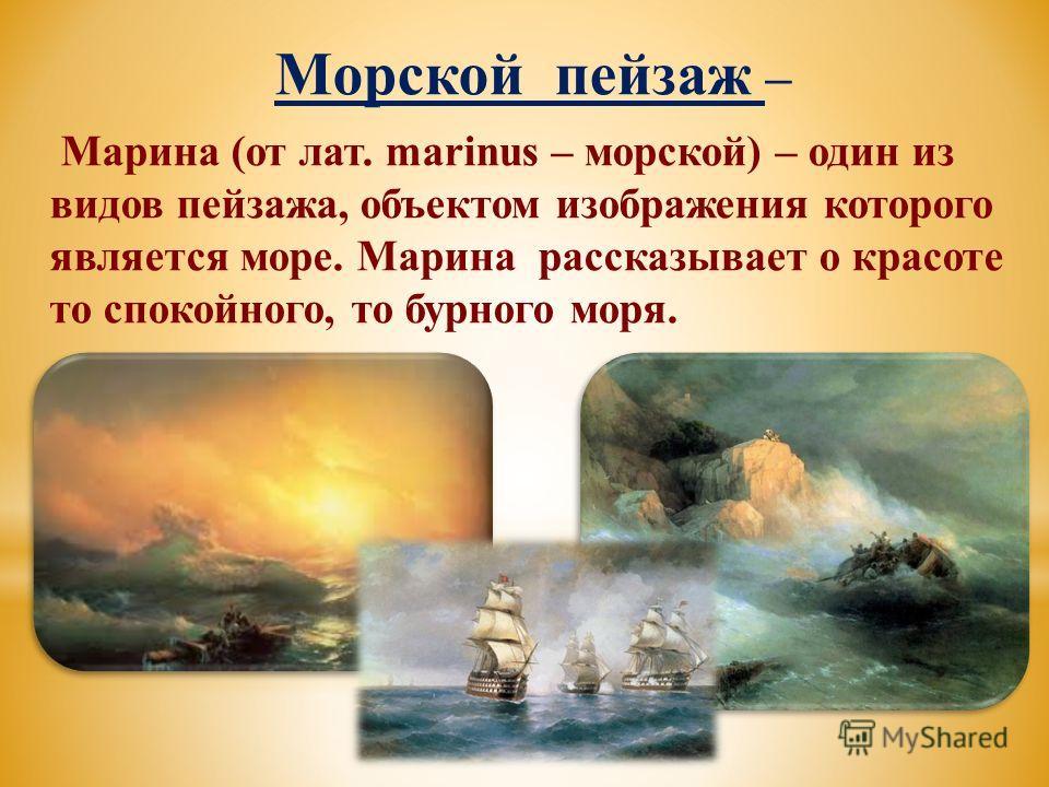 Морской пейзаж – Марина (от лат. marinus – морской) – один из видов пейзажа, объектом изображения которого является море. Марина рассказывает о красоте то спокойного, то бурного моря.